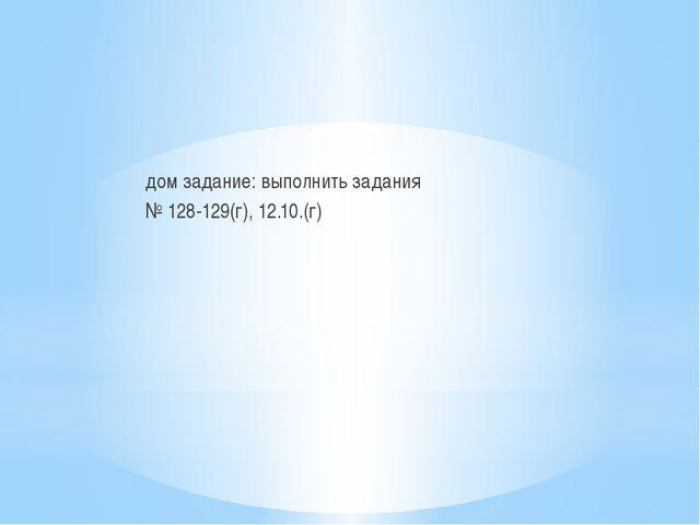 дом задание: выполнить задания № 128-129(г), 12.10.(г)