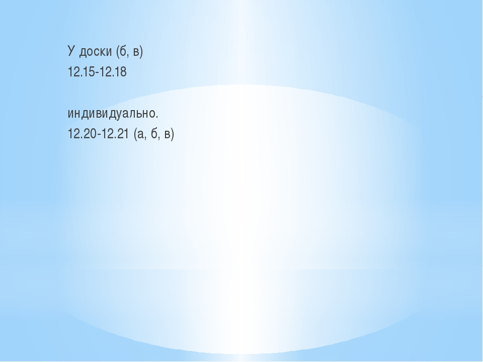 У доски (б, в) 12.15-12.18 индивидуально. 12.20-12.21 (а, б, в)