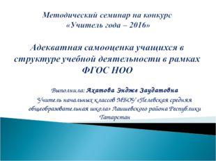 Выполнила: Ахатова Эндже Заудатовна Учитель начальных классов МБОУ «Пелевская