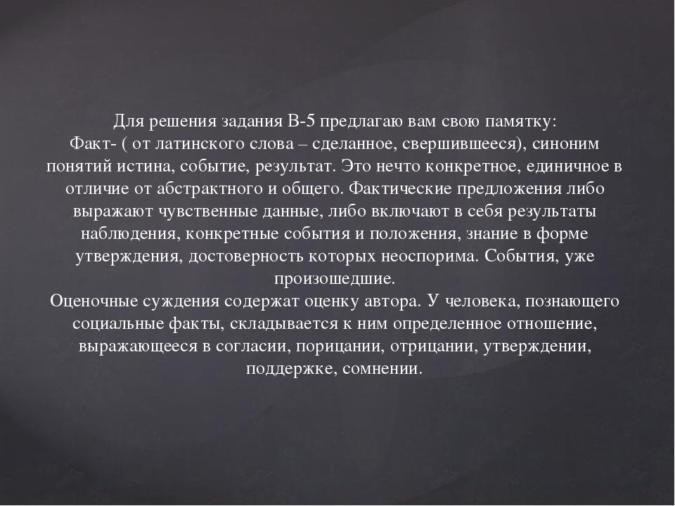 Для решения задания В-5 предлагаю вам свою памятку: Факт- ( от латинского сло...