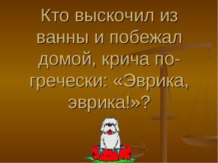 Кто выскочил из ванны и побежал домой, крича по-гречески: «Эврика, эврика!»?