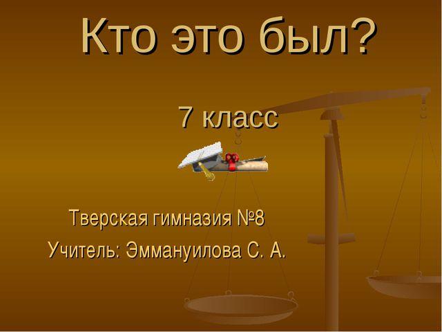 Кто это был? 7 класс Тверская гимназия №8 Учитель: Эммануилова С. А.