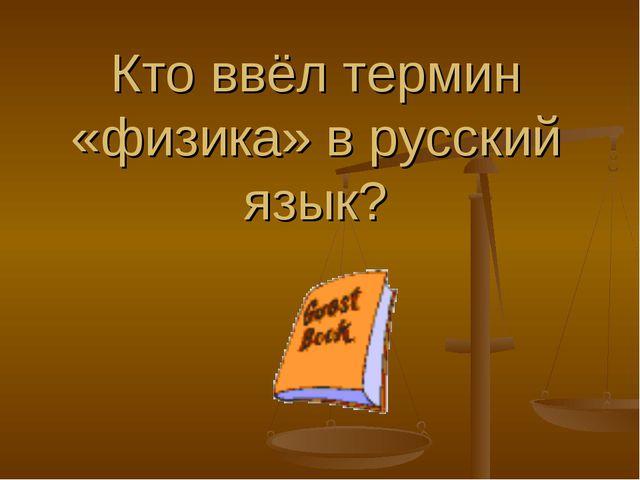 Кто ввёл термин «физика» в русский язык?