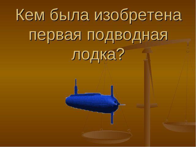 Кем была изобретена первая подводная лодка?