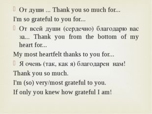 От души ... Thank you so much for... I'm so grateful to you for... От всей ду
