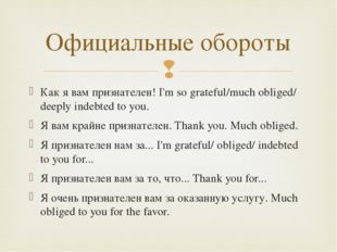 Как я вам признателен! I'm so grateful/much obliged/ deeply indebted to you.