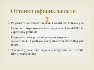 Разрешите вас поблагодарить. I would like to thank you. Позвольте выразить ва