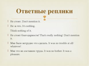 Не стоит. Don't mention it. Не за что. It's nothing. Think nothing of it. Не