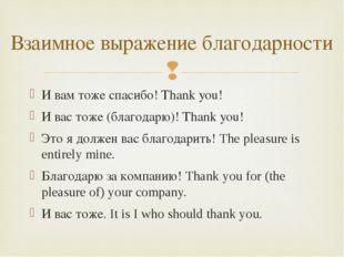 И вам тоже спасибо! Thank you! И вас тоже (благодарю)! Thank you! Это я долже