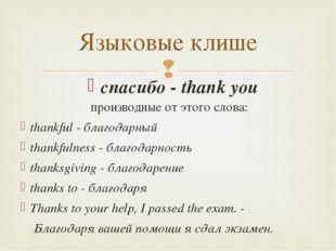Языковые клише производные от этого слова: thankful - благодарный thankfulnes