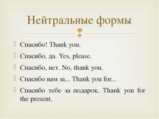 Спасибо! Thank you. Спасибо, да. Yes, please. Спасибо, нет. No, thank you. Сп
