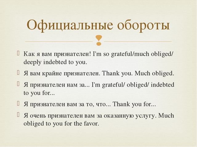 Как я вам признателен! I'm so grateful/much obliged/ deeply indebted to you....