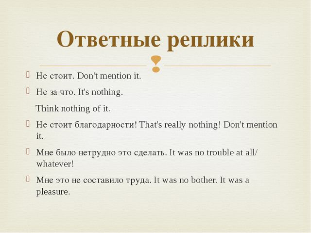 Не стоит. Don't mention it. Не за что. It's nothing. Think nothing of it. Не...