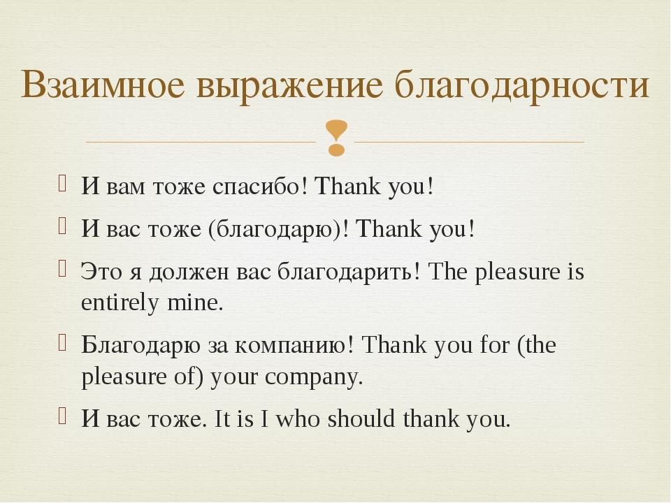 И вам тоже спасибо! Thank you! И вас тоже (благодарю)! Thank you! Это я долже...