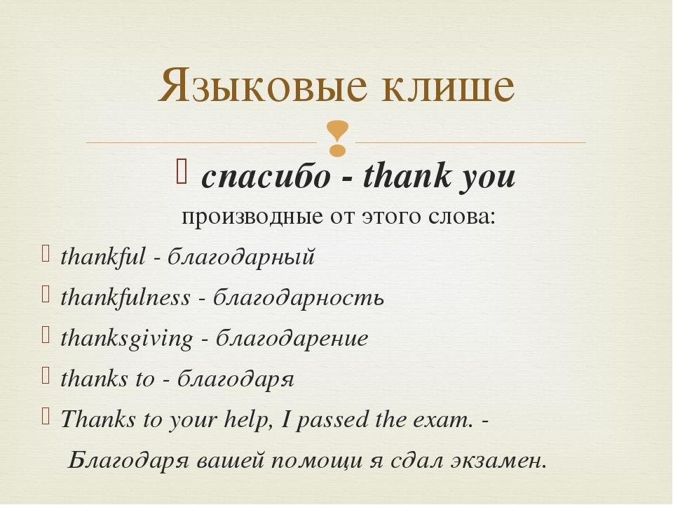 Языковые клише производные от этого слова: thankful - благодарный thankfulnes...
