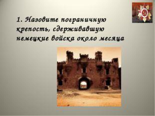1. Назовите пограничную крепость, сдерживавшую немецкие войска около месяца