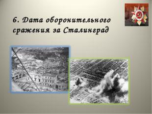 6. Дата оборонительного сражения за Сталинград