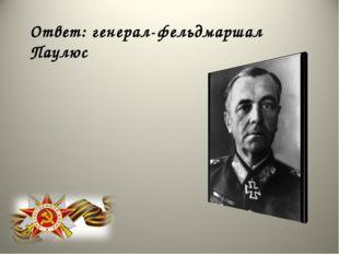 Ответ: генерал-фельдмаршал Паулюс