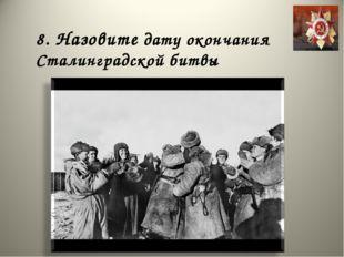 8. Назовите дату окончания Сталинградской битвы