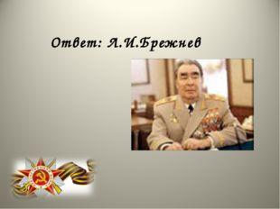 Ответ: Л.И.Брежнев