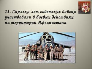 11. Сколько лет советские войска участвовали в боевых действиях на территории