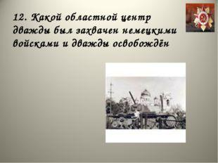 12. Какой областной центр дважды был захвачен немецкими войсками и дважды осв