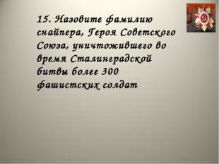 15. Назовите фамилию снайпера, Героя Советского Союза, уничтожившего во время