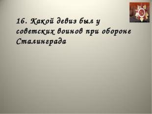 16. Какой девиз был у советских воинов при обороне Сталинграда