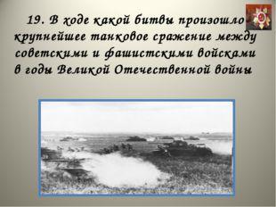 19. В ходе какой битвы произошло крупнейшее танковое сражение между советским