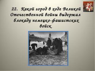 22. Какой город в ходе Великой Отечественной войны выдержал блокаду немецко-ф