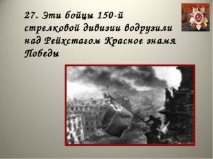 27. Эти бойцы 150-й стрелковой дивизии водрузили над Рейхстагом Красное знамя