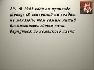 29. В 1943 году он произнёс фразу: «Я генералов на солдат не меняю!», тем сам