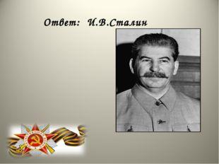 Ответ: И.В.Сталин