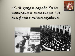 35. В каком городе была написана и исполнена 7-я симфония Шостаковича