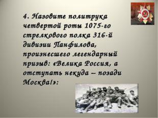 4. Назовите политрука четвертой роты 1075-го стрелкового полка 316-й дивизии