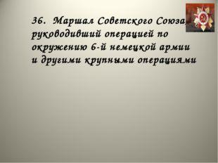 36. Маршал Советского Союза, руководивший операцией по окружению 6-й немецкой