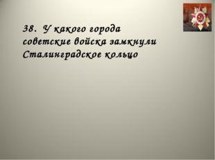 38. У какого города советские войска замкнули Сталинградское кольцо