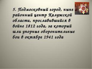 5. Подмосковный город, ныне районный центр Калужской области, прославившийся