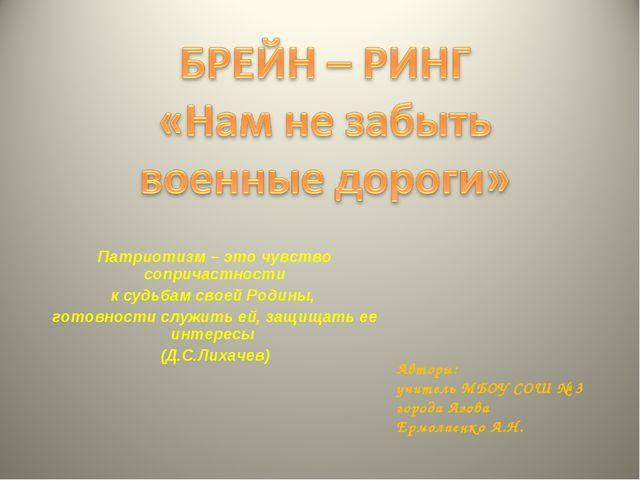 Авторы: учитель МБОУ СОШ № 3 города Азова Ермолаенко А.Н. Патриотизм – это чу...
