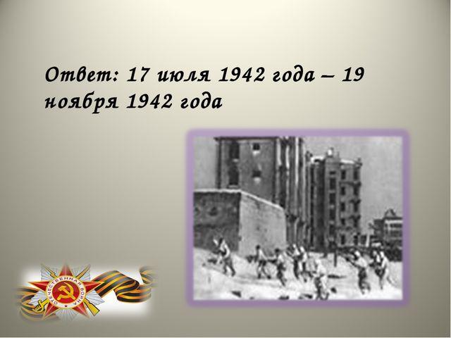 Ответ: 17 июля 1942 года – 19 ноября 1942 года