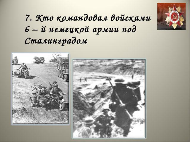 7. Кто командовал войсками 6 – й немецкой армии под Сталинградом