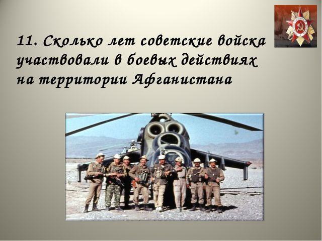11. Сколько лет советские войска участвовали в боевых действиях на территории...