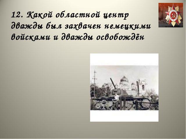 12. Какой областной центр дважды был захвачен немецкими войсками и дважды осв...