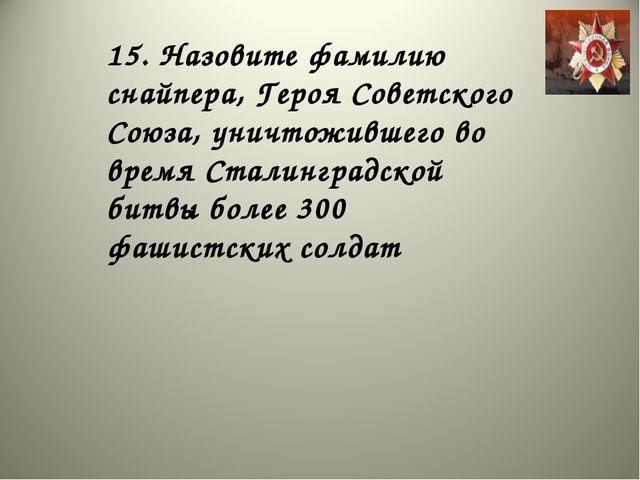 15. Назовите фамилию снайпера, Героя Советского Союза, уничтожившего во время...