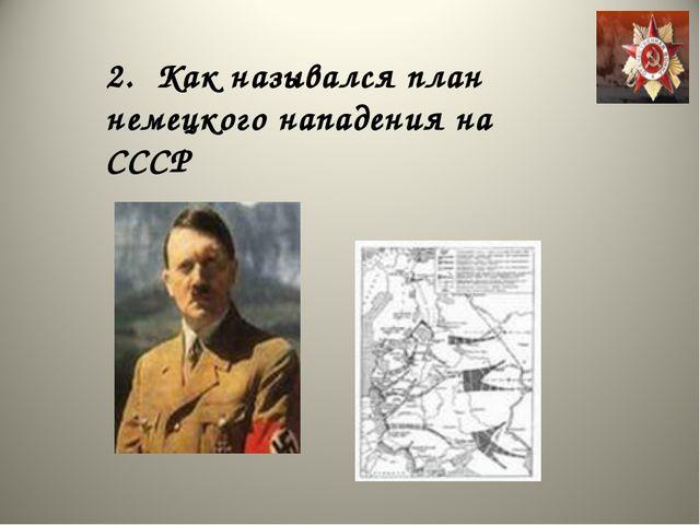 2. Как назывался план немецкого нападения на СССР