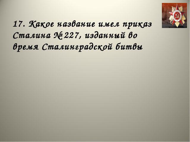 17. Какое название имел приказ Сталина № 227, изданный во время Сталинградско...
