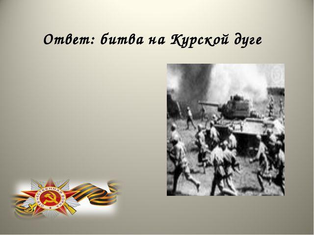 Ответ: битва на Курской дуге