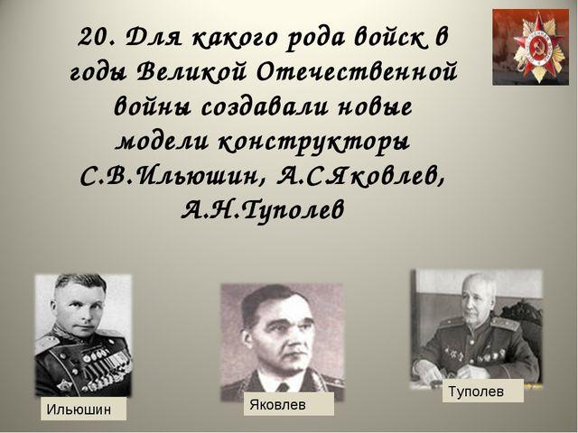 20. Для какого рода войск в годы Великой Отечественной войны создавали новые...