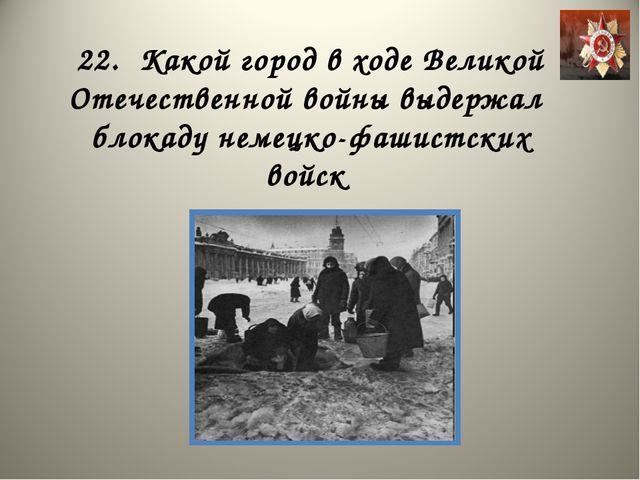 22. Какой город в ходе Великой Отечественной войны выдержал блокаду немецко-ф...