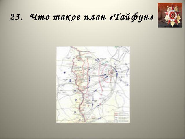 23. Что такое план «Тайфун»